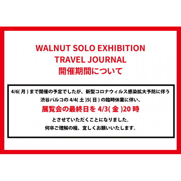 WALNUT SOLO EXHIBITION TRAVEL JOURNAL 開催期間について