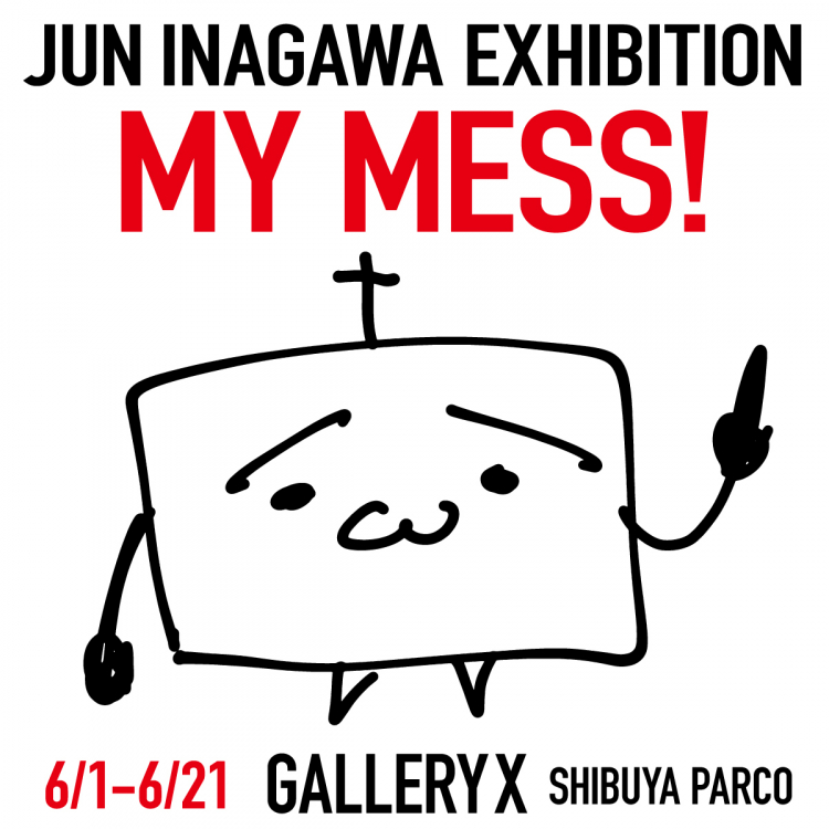 JUN INAGAWA EXHIBITION 「MY MESS!」