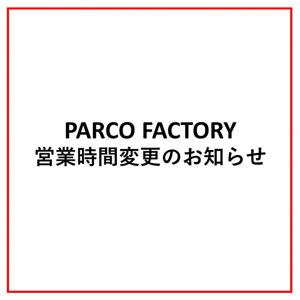PARCO FACTORY営業時間変更のお知らせ