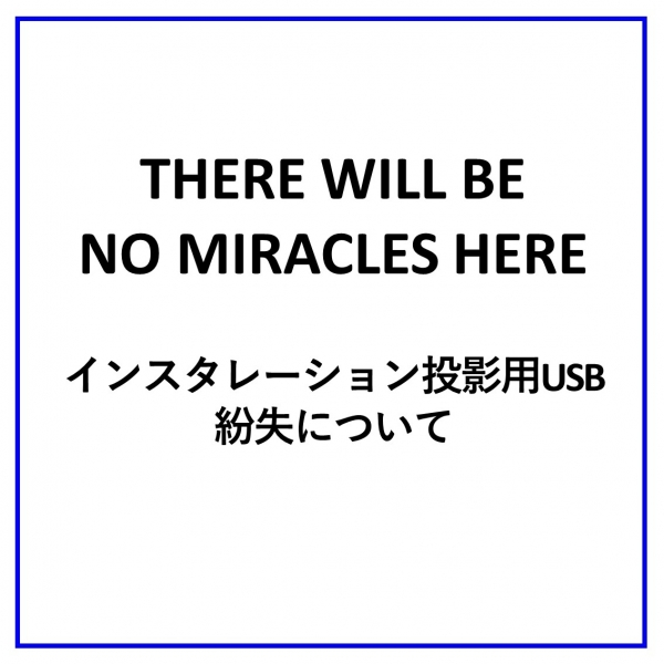 『THERE WILL BE NO MIRACLES HERE』インスタレーション投影用USB紛失について