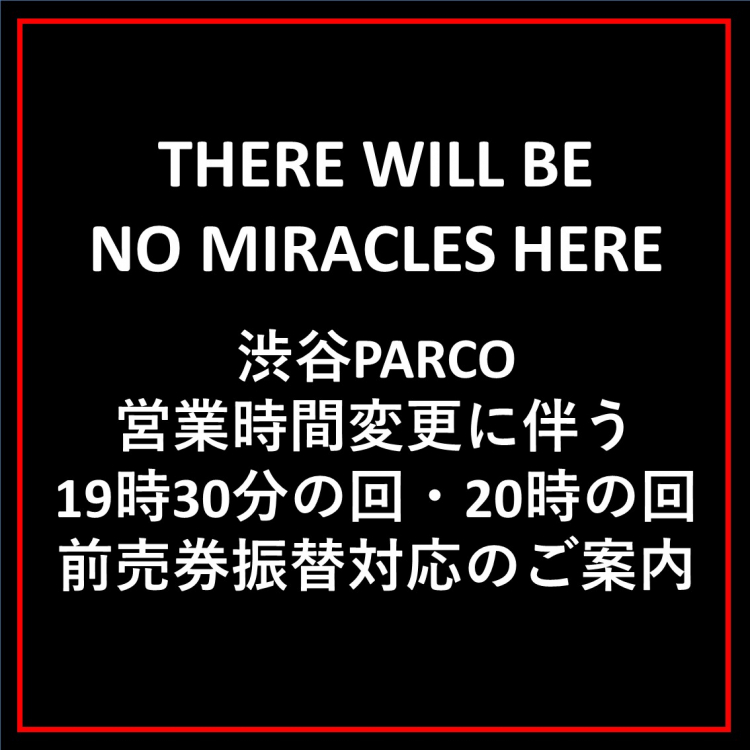 『THERE WILL BE NO MIRACLES HERE』 渋谷PARCO営業時間変更にあたり19時30分の回・20時の回前売券振替対応のご案内