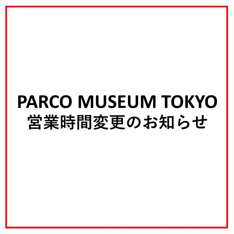 PARCO MUSEUM TOKYO営業時間変更のお知らせ