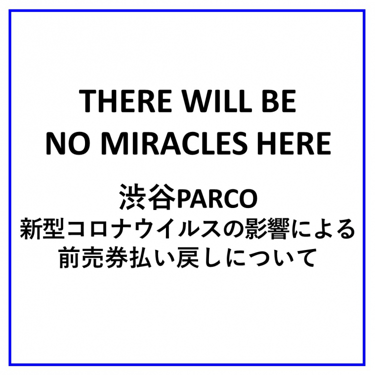 『THERE WILL BE NO MIRACLES HERE』 渋谷PARCO・新型コロナウイルスの影響による前売券払い戻しについて